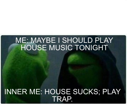 Meme creator me maybe i should play house music tonight for Play house music