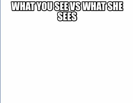 what-you-see-vs-what-she-sees
