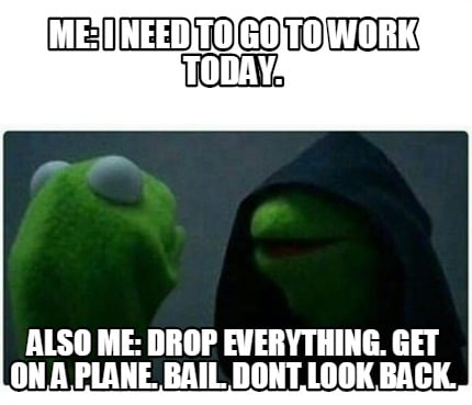 Dont Look Back >> Meme Creator - Funny Me: I need to go to work today. Also me: Drop everything. Get on a plane ...