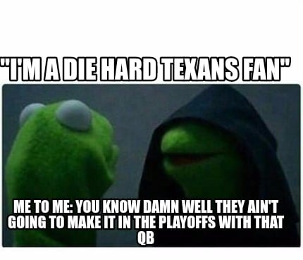 "Meme Creator - ""I'M a die hard texans fan"" Me to me: You ..."