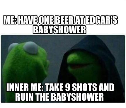 Meme Creator Funny Me Have One Beer At Edgar S Babyshower Inner