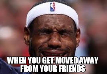 Meme Creator - when you get moved away from your friends Meme ...