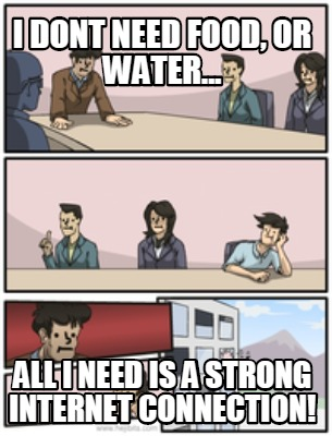 Meme Creator - Funny I dont need food, or water... All I ...