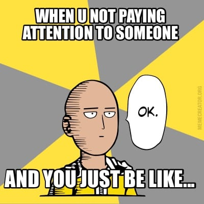 Meme Creator - When u not paying attention to someone And ...