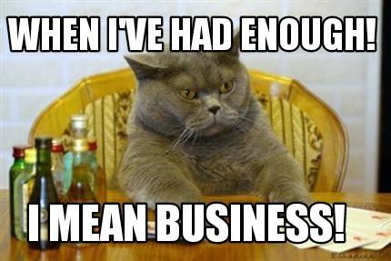 meme creator funny when i ve had enough i mean business meme
