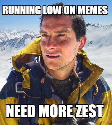 running-low-on-memes-need-more-zest