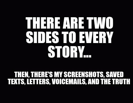 there-are-two-sides-to-every-story...-then-theres-my-screenshots-saved-texts-let