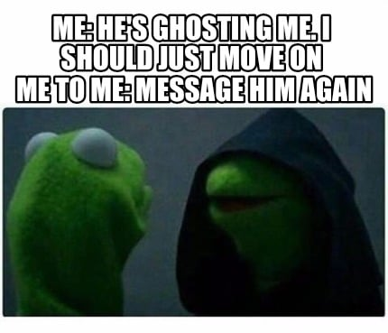 Meme Creator - Me: He's ghosting me. I should just move on ...