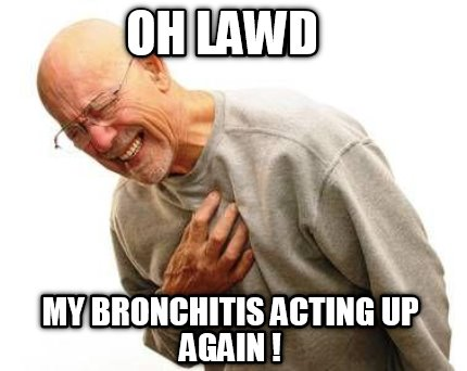 Meme Creator Funny Oh Lawd My Bronchitis Acting Up Again Meme