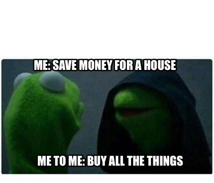 meme creator funny me save money for a house me to me buy all the things meme generator at. Black Bedroom Furniture Sets. Home Design Ideas