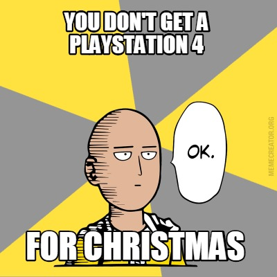 Meme Creator - you don't get a playstation 4 for christmas ...