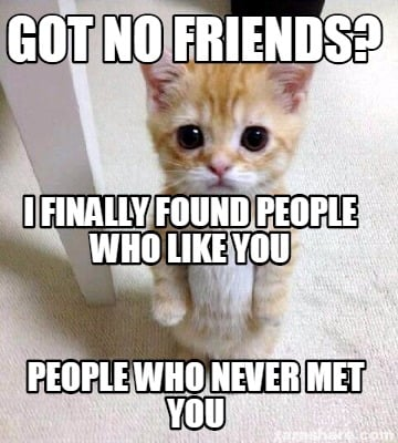 got-no-friends-people-who-never-met-you-i-finally-found-people-who-like-you