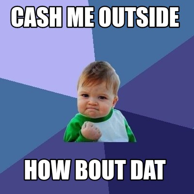 4414598 meme creator funny cash me outside how bout dat meme generator at