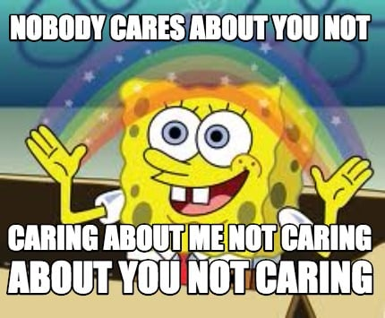 Meme Creator Funny Nobody Cares About You Not Caring About Me Not
