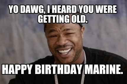 Meme Creator - YO DAWG, I HEARD YOU WERE GETTING OLD ...