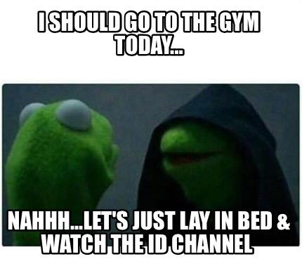 Meme Creator - Funny I should go to the gym today    Nahhh