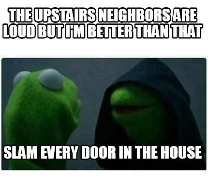 Meme Creator - Funny The upstairs neighbors are loud but I'm