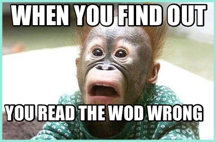 Meme Creator Funny When You Find Out You Read The Wod Wrong Meme