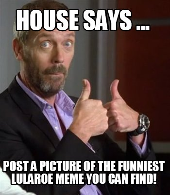4427831 meme creator house says post a picture of the funniest lularoe