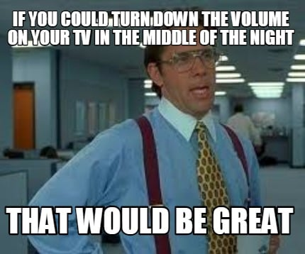 Meme Creator Funny If You Could Turn Down The Volume On Your Tv In
