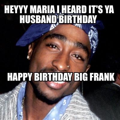 Tupac Meme Generator Heyyy Maria I Heard Its Ya Husband Birthday