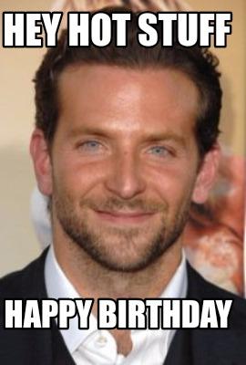 Hey Hot Stuff Happy Birthday
