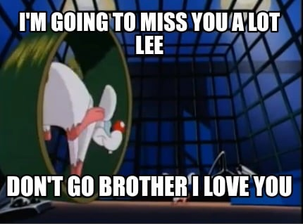 Meme Creator Funny Im Going To Miss You A Lot Lee Dont Go