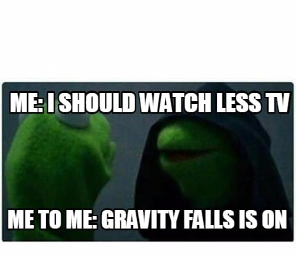 me-i-should-watch-less-tv-me-to-me-gravity-falls-is-on