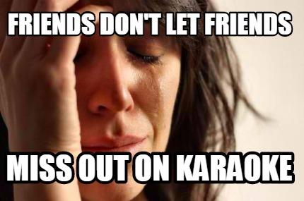 Meme Creator Funny Friends Don T Let Friends Miss Out On Karaoke Meme Generator At Memecreator Org
