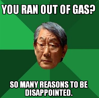 meme creator funny you ran out of gas so many reasons to be disappointed meme generator at memecreator org meme creator funny you ran out of gas