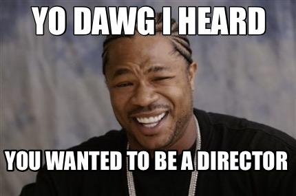 Meme Creator Funny Yo Dawg I Heard You Wanted To Be A Director