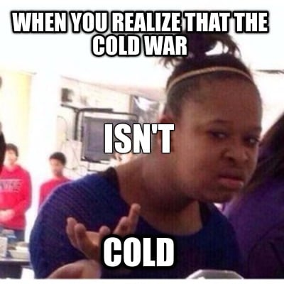 when-you-realize-that-the-cold-war-cold-isnt