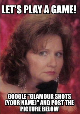 lets-play-a-game-google-glamour-shots-your-name-and-post-the-picture-below