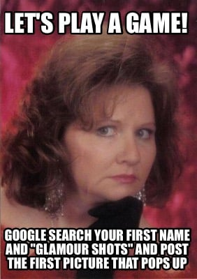 lets-play-a-game-google-search-your-first-name-and-glamour-shots-and-post-the-fi