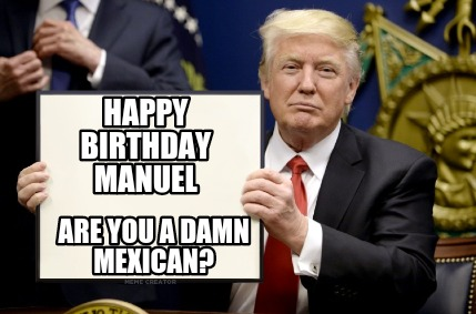 4515228 meme creator happy birthday manuel are you a damn mexican? meme