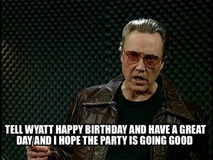 Meme Creator - Funny Tell Wyatt Happy Birthday and have a