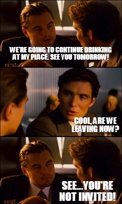 Meme Creator - Funny We're going to continue drinking at ...
