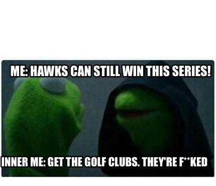 Meme Creator - Funny Me: Hawks can still win this series! Inner Me