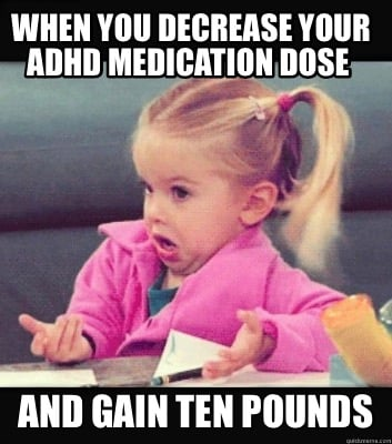 Meme Creator - Funny When you decrease your ADHD medication dose And