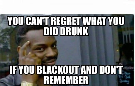you-cant-regret-what-you-did-drunk-if-you-blackout-and-dont-remember