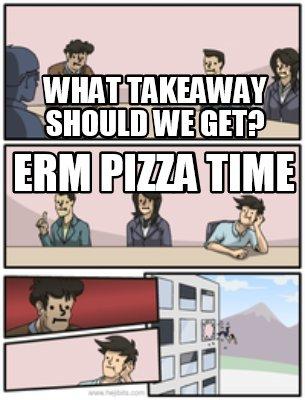 Meme Creator - Funny What takeaway should we get? Erm ...