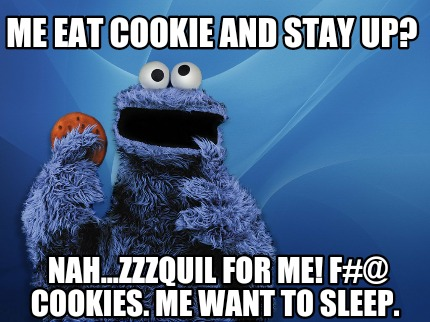 Meme Creator Funny Me Eat Cookie And Stay Up Nahzzzquil For Me
