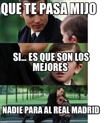 Meme creator que te pasa mijo nadie para al real madrid - Que edredones son los mejores ...