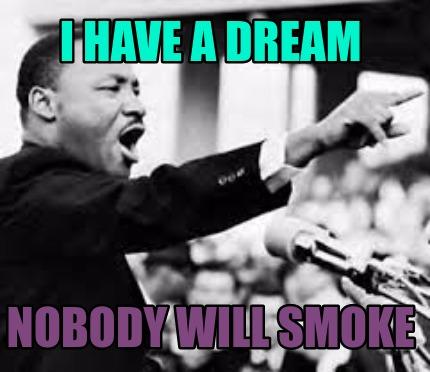 Meme Creator - Funny i have a dream nobody will smoke Meme
