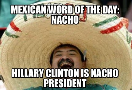 mexican-word-of-the-day-nacho-hillary-clinton-is-nacho-president