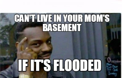 meme creator can 39 t live in your mom 39 s basement if it 39 s flooded