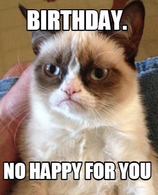Meme Creator - birthday. no happy for you Meme Generator ...