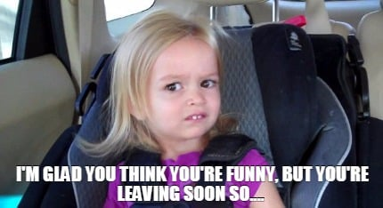 Funny Face Meme Maker : Meme creator i'm glad you think you're funny but you're leaving