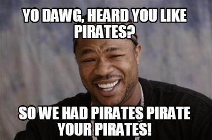 Meme Creator - Funny Yo Dawg, Heard you Like Pirates? So we