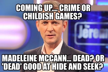 coming-up....-crime-or-childish-games-madeleine-mccann...-dead-or-dead-good-at-h